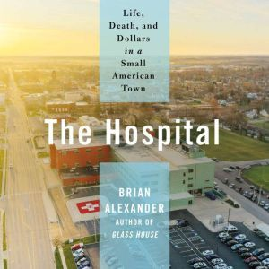The Hospital: Life, Death, and Dollars in a Small American Town, Brian Alexander