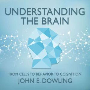 Understanding the Brain From Cells to Behavior to Cognition, John E. Dowling