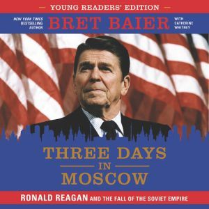 Three Days in Moscow Young Readers' Edition: Ronald Reagan and the Fall of the Soviet Empire, Bret Baier