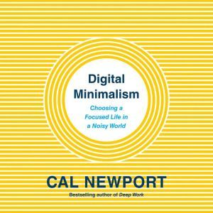 Digital Minimalism: Choosing a Focused Life in a Noisy World, Cal Newport