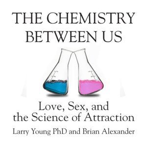 The Chemistry Between Us: Love, Sex, and the Science of Attraction, Larry Young