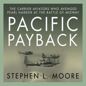Pacific Payback The Carrier Aviators Who Avenged Pearl Harbor at the Battle of Midway, Stephen L. Moore