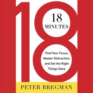 18 Minutes Find Your Focus, Master Distraction, and Get the Right Things Done, Peter Bregman