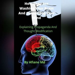 How They Are Washing Your Brain and Controling Your Mind: Explaining Propaganda and Thought Modification, Afiane MD