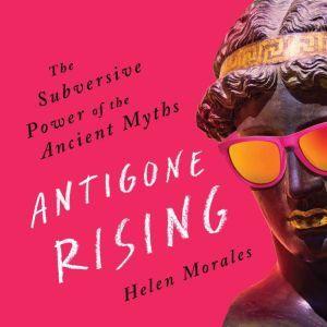 Antigone Rising: The Subversive Power of the Ancient Myths, Helen Morales