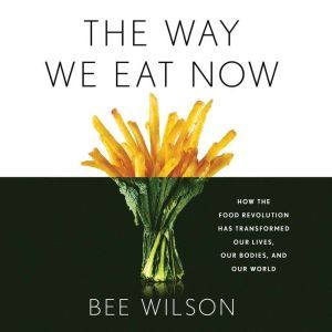 The Way We Eat Now: How the Food Revolution Has Transformed Our Lives, Our Bodies, and Our World, Bee Wilson