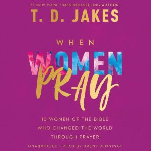 When Women Pray 10 Women of the Bible Who Changed the World through Prayer, T. D. Jakes