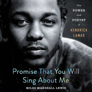 Promise That You Will Sing About Me: The Power and Poetry of Kendrick Lamar, Miles Marshall Lewis