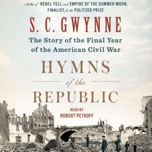 Hymns of the Republic The Story of the Final Year of the American Civil War, S. C.  Gwynne
