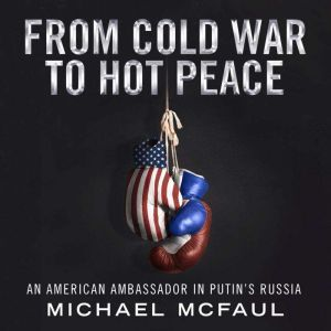 From Cold War to Hot Peace The Inside Story of Russia and America, Michael McFaul
