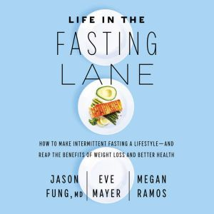 Life in the Fasting Lane How to Make Intermittent Fasting a Lifestyle-and Reap the Benefits of Weight Loss and Better Health, Jason Fung