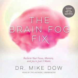 The Brain Fog Fix Reclaim Your Focus, Memory, and Joy in Just 3 Weeks, Dr. Mike Dow