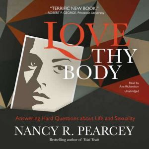 Love Thy Body: Answering Hard Questions about Life and Sexuality, Nancy R.  Pearcey
