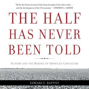The Half Has Never Been Told: Slavery and the Making of American Capitalism, Edward E Baptist