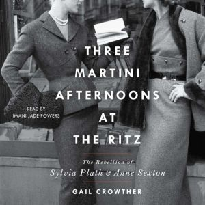 Three-Martini Afternoons at the Ritz The Rebellion of Sylvia Plath & Anne Sexton, Gail Crowther