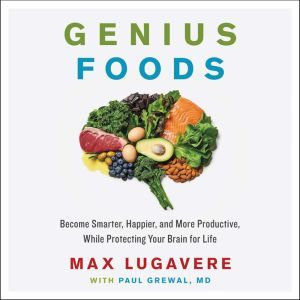 Genius Foods: Become Smarter, Happier, and More Productive While Protecting Your Brain for Life, Max Lugavere