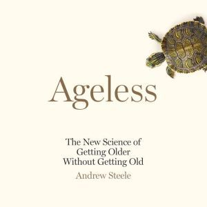 Ageless The New Science of Getting Older Without Getting Old, Andrew Steele