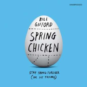 Spring Chicken Stay Young Forever (or Die Trying), Bill Gifford