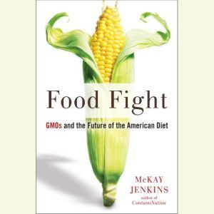 Food Fight GMOs and the Future of the American Diet, Mckay Jenkins