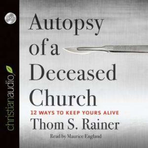 Autopsy of a Deceased Church 12 Ways to Keep Yours Alive, Thom S. Rainer