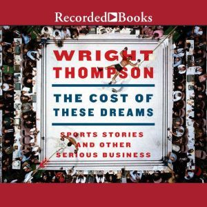 The Cost of These Dreams Sports Stories and Other Serious Business, Wright Thompson