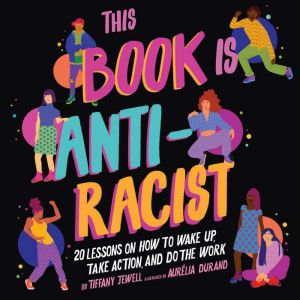 This Book Is Anti-Racist 20 Lessons on How to Wake Up, Take Action, and Do the Work, Tiffany Jewell