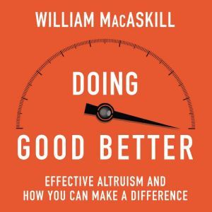 Doing Good Better How Effective Altruism Can Help You Make a Difference, William MacAskill