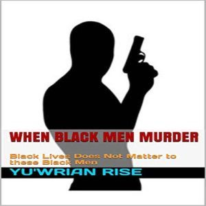 When Black Men Murder: Black Lives Does Not Matter to these Black Men, Yu'wrian Rise