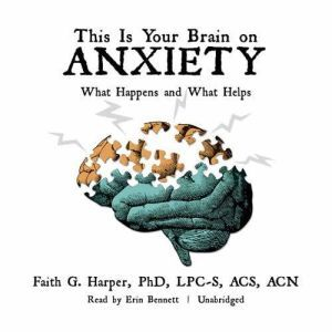 This Is Your Brain on Anxiety: What Happens and What Helps, Faith G. Harper, PhD, LPC-S, ACS, ACN