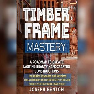 Timber Frame Mastery.: A Roadmap to Create Lasting Beauty Handcrafted Constructions, Joseph Benton