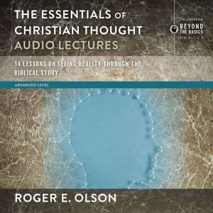 The Essentials of Christian Thought: Audio Lectures: 16 Lessons on Seeing Reality through the Biblical Story, Roger E. Olson