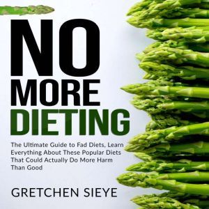 No More Dieting: The Ultimate Guide to Fad Diets, Learn Everything About These Popular Diets That Could Actually Do More Harm Than Good., Gretchen Sieye
