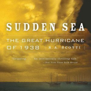 Sudden Sea: The Great Hurricane of 1938, R.A. Scotti