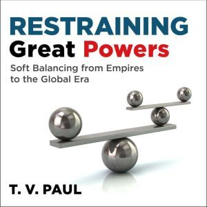 Restraining Great Powers: Soft Balancing from Empires to the Global Era, T.V. Paul