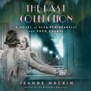 The Last Collection: A Novel of Elsa Schiaparelli and Coco Chanel, Jeanne Mackin