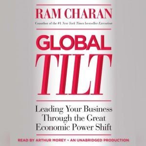 Global Tilt: Leading Your Business Through the Great Economic Power Shift, Ram Charan