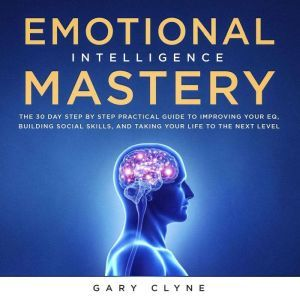 Emotional Intelligence Mastery: The 30 Day Step by Step Practical Guide to Improving your EQ, Building Social Skills, and Taking your Life to The Next Level, Gary Clyne