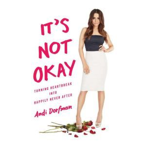 It's Not Okay Turning Heartbreak into Happily Never After, Andi Dorfman