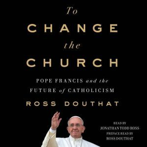 To Change the Church Pope Francis and the Future of Catholicism, Ross Douthat