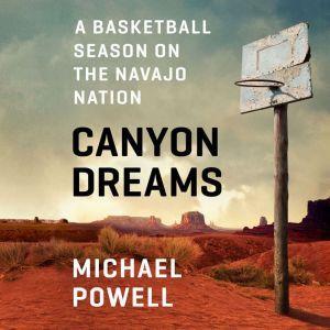 Canyon Dreams A Basketball Season on the Navajo Nation, Michael Powell