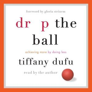 Drop the Ball Achieving More by Doing Less, Tiffany Dufu