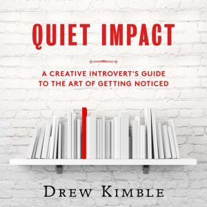 Quiet Impact: A Creative Introvert's Guide to the Art of Getting Noticed, Drew Kimble