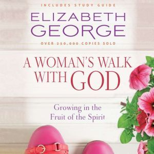 A Woman's Walk with God: Growing in the Fruit of the Spirit, Elizabeth George