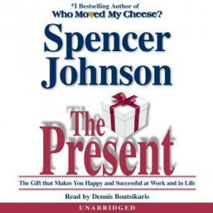 The Present The Gift that Makes You Happy and Successful at Work and in Life, Spencer Johnson, M.D.