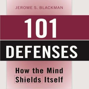 101 Defenses: How the Mind Shields Itself, Jerome S. Blackman M.D., F.A.P.A.
