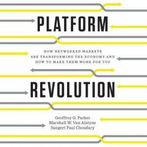 Platform Revolution How Networked Markets Are Transforming the Economy--and How to Make Them Work for You, Geoffrey G. Parker