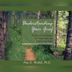 Understanding Your Grief Ten Essential Touchstones for Finding Hope and Healing Your Heart, Alan D. Wolfelt