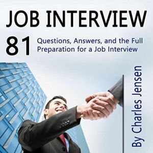 Job Interview 81 Questions, Answers, and the Full Preparation for a Job Interview, Charles Jensen