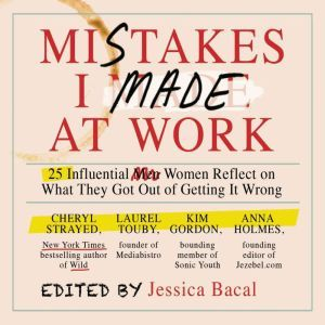 Mistakes I Made at Work: 25 Influential Women Reflect on What They Got Out of Getting It Wrong, Jessica Bacal