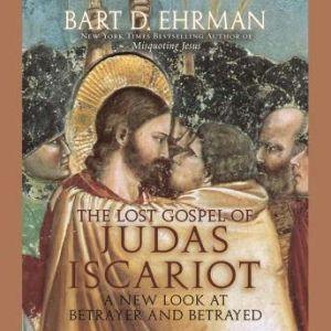 The Lost Gospel of Judas Iscariot A New Look at Betrayer and Betrayed, Bart Ehrman